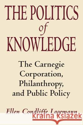 The Politics of Knowledge : The Carnegie Corporation, Philanthropy, and Public Policy Ellen C. Lagemann 9780226467801