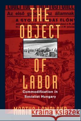 The Object of Labor: Commodification in Socialist Hungary Martha Lampland 9780226468303