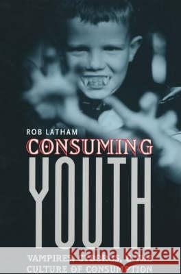 Consuming Youth : Vampires, Cyborgs, and the Culture of Consumption Rob Latham Robert Latham 9780226468921