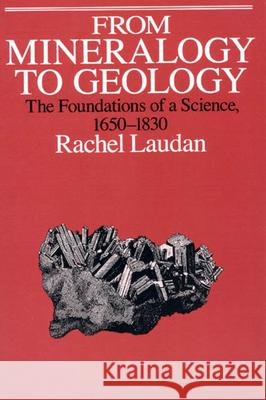 From Mineralogy to Geology : The Foundations of a Science, 1650-1830 Rachel Laudan 9780226469478