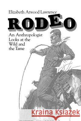 Rodeo : An Anthropologist Looks at the Wild and the Tame Elizabeth Atwood Lawrence 9780226469553