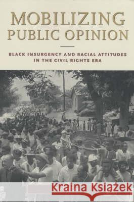 Mobilizing Public Opinion : Black Insurgency and Racial Attitudes in the Civil Rights Era Taeku Lee 9780226470252
