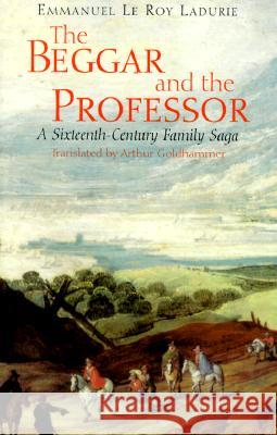 The Beggar and the Professor : A Sixteenth-Century Family Saga Emmanuel Le Roy Ladurie Emmanuel L Arthur Goldhammer 9780226473246