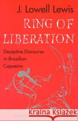 Ring of Liberation: Deceptive Discourse in Brazilian Capoeira J. Lowell Lewis John Lowell Lewis Robert Farris Thompson 9780226476834