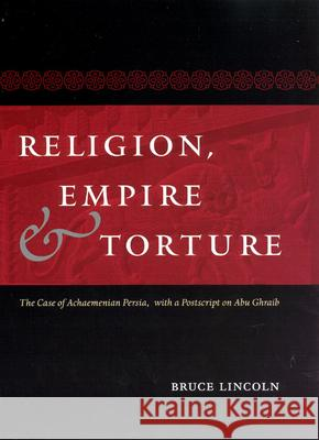Religion, Empire, and Torture: The Case of Achaemenian Persia, with a PostScript on Abu Ghraib Bruce Lincoln 9780226481968