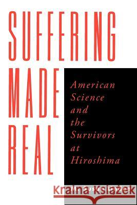 Suffering Made Real : American Science and the Survivors at Hiroshima M. Susan Lindee 9780226482385
