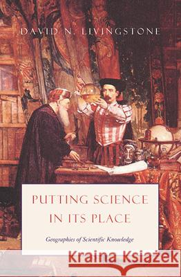 Putting Science in Its Place: Geographies of Scientific Knowledge David N. Livingstone 9780226487229