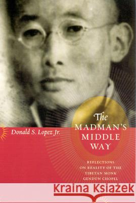 The Madman's Middle Way : Reflections on Reality of the Tibetan Monk Gendun Chopel Donald S., Jr. Lopez 9780226493176