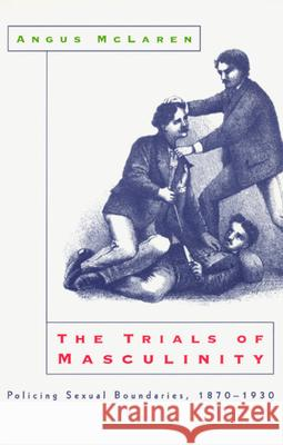 The Trials of Masculinity: Policing Sexual Boundaries, 1870-1930 Angus McLaren 9780226500683