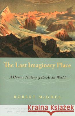 The Last Imaginary Place: A Human History of the Arctic World Robert McGhee 9780226500898