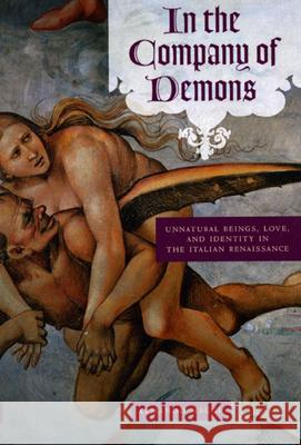 In the Company of Demons : Unnatural Beings, Love, and Identity in the Italian Renaissance Armando Maggi 9780226501314