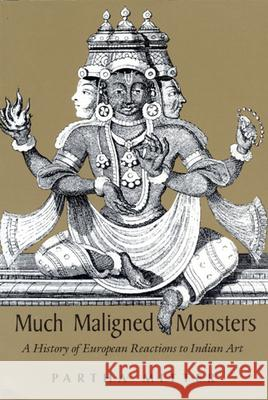 Much Maligned Monsters: A History of European Reactions to Indian Art Partha Mitter 9780226532394