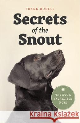 Secrets of the Snout: The Dog's Incredible Nose Frank Rosell 9780226536361