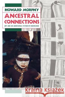 Ancestral Connections: Art and an Aboriginal System of Knowledge Howard Morphy 9780226538662