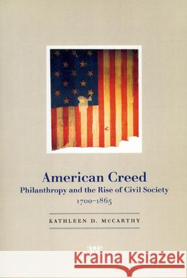 American Creed : Philanthropy and the Rise of Civil Society, 1700-1865 Kathleen D. McCarthy 9780226562018