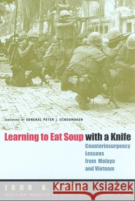 Learning to Eat Soup with a Knife : Counterinsurgency Lessons from Malaya and Vietnam John A. Nagl John Schoomaker 9780226567709