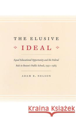 The Elusive Ideal: Equal Educational Opportunity and the Federal Role in Boston's Public Schools, 1950-1985 Adam R. Nelson 9780226571904