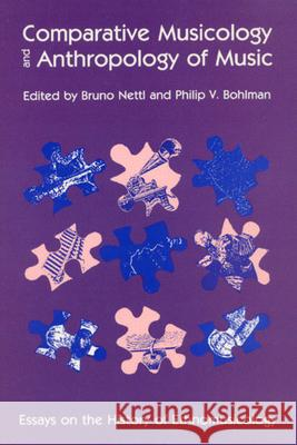 Comparative Musicology and Anthropology of Music: Essays on the History of Ethnomusicology Bruno Nettl Philip V. Bohlman Bruno Nettl 9780226574097