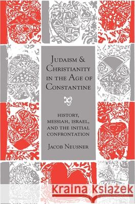 Judaism and Christianity in the Age of Constantine: History, Messiah, Israel, and the Initial Confrontation Jacob Neusner 9780226576534