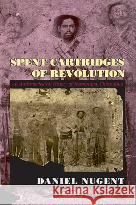 Spent Cartridges of Revolution: An Anthropological History of Namiquipa, Chihuahua Daniel Nugent 9780226607429