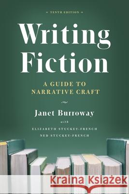 Writing Fiction, Tenth Edition: A Guide to Narrative Craft Janet Burroway Elizabeth Stuckey-French Ned Stuckey-French 9780226616698