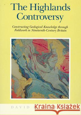 The Highlands Controversy: Constructing Geological Knowledge Through Fieldwork in Nineteenth-Century Britain David Oldroyd D. R. Oldroyd 9780226626352