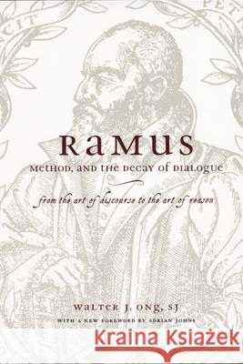Ramus, Method, and the Decay of Dialogue : From the Art of Discourse to the Art of Reason Walter J., S.J. Ong Adrian Johns 9780226629766