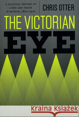 The Victorian Eye: A Political History of Light and Vision in Britain, 1800-1910 Chris Otter 9780226640778
