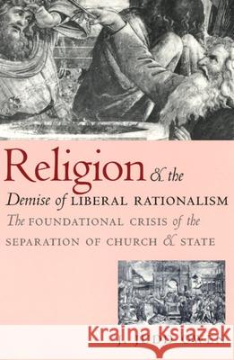 Religion and the Demise of Liberal Rationalism: The Foundational Crisis of the Separation of Church and State J. Judd Owen 9780226641928