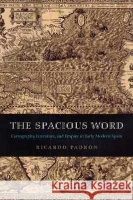 The Spacious Word : Cartography, Literature, and Empire in Early Modern Spain Ricardo Padron 9780226644332