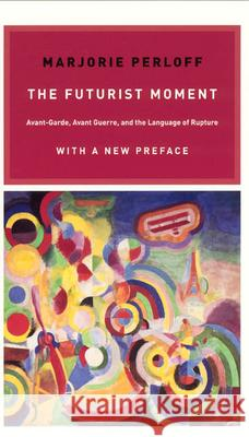 The Futurist Moment: Avant-Garde, Avant Guerre, and the Language of Rupture Marjorie Perloff 9780226657387