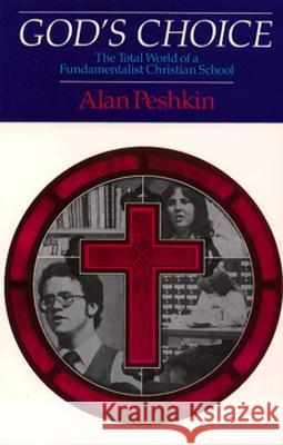 God's Choice: The Total World of a Fundamentalist Christian School Alan Peshkin 9780226661995