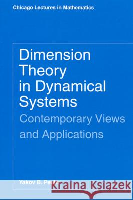 Dimension Theory in Dynamical Systems : Contemporary Views and Applications Yakov B. Pesin Ya B. Pesin 9780226662220