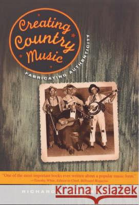 Creating Country Music : Fabricating Authenticity Richard A. Peterson Richard A. Peterson 9780226662855