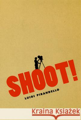 Shoot! : The Notebooks of Serafino Gubbio, Cinematograph Operator Luigi Pirandello C. K. Scott Moncrieff P. Adams Sitney 9780226669823