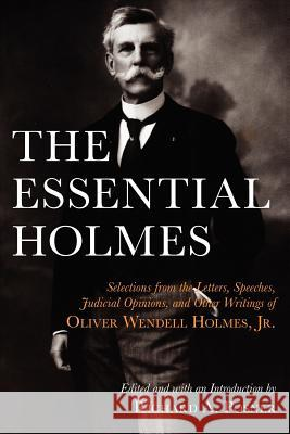 The Essential Holmes: Selections from the Letters, Speeches, Judicial Opinions, and Other Writings of Oliver Wendell Holmes, Jr. Oliver Wendell Holmes Richard A. Posner 9780226675541 University of Chicago Press