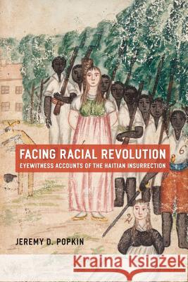 Facing Racial Revolution : Eyewitness Accounts of the Haitian Insurrection Jeremy D. Popkin 9780226675831