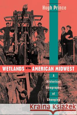Wetlands of the American Midwest : A Historical Geography of Changing Attitudes Hugh C. Prince 9780226682839