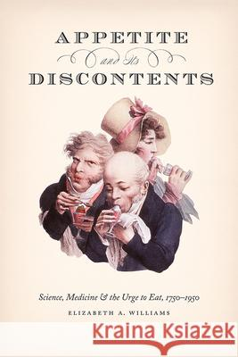 Appetite and Its Discontents: Science, Medicine, and the Urge to Eat, 1750-1950 Elizabeth A Williams   9780226692999