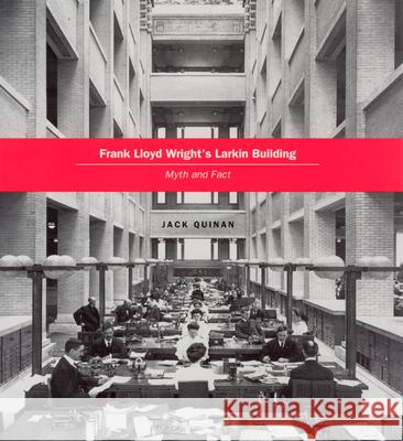 Frank Lloyd Wright's Larkin Building : Myth and Fact Jack Quinan 9780226699080