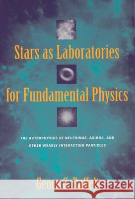 Stars as Laboratories for Fundamental Physics: The Astrophysics of Neutrinos, Axions, and Other Weakly Interacting Particles Georg G. Raffelt 9780226702728