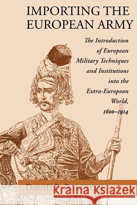 Importing the European Army: The Introduction of European Military Techniques and Institutions in the Extra-European World, 1600-1914 David B. Ralston 9780226703190