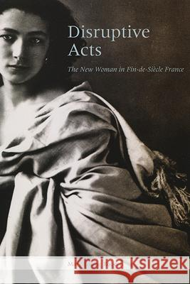 Disruptive Acts: The New Woman in Fin-de-Siecle France Mary Louise Roberts 9780226721255