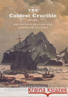 The Coldest Crucible: Arctic Exploration and American Culture Michael F. Robinson 9780226721842