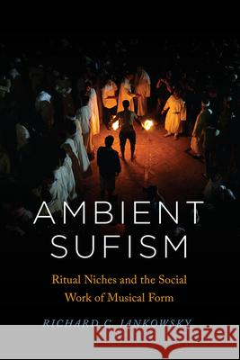 Ambient Sufism: Ritual Niches and the Social Work of Musical Form Richard C. Jankowsky 9780226723471