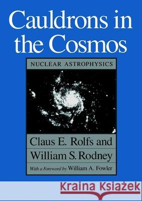 Cauldrons in the Cosmos : Nuclear Astrophysics Claus E. Rolfs William S. Rodney William S. Rodney 9780226724577
