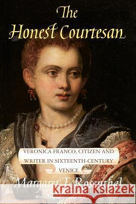 The Honest Courtesan: Veronica Franco, Citizen and Writer in Sixteenth-Century Venice Margaret F. Rosenthal Catharine R. Stimpson 9780226728124