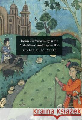 Before Homosexuality in the Arab-Islamic World, 1500-1800 Khaled El-Rouayheb 9780226729886