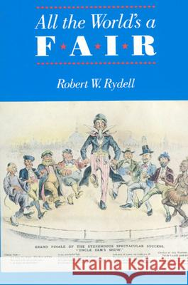 All the World's a Fair: Visions of Empire at American International Expositions, 1876-1916 Robert W. Rydell 9780226732404