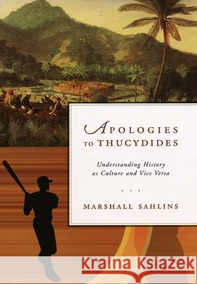 Apologies to Thucydides: Understanding History as Culture and Vice Versa Marshall David Sahlins 9780226734002